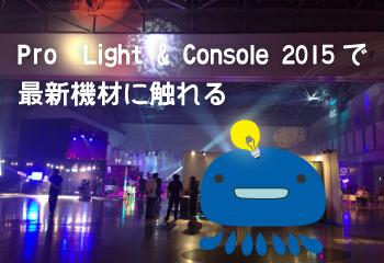 Pro Light&Console2015で最新機材に触れる