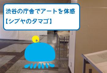渋谷の庁舎でアートを体感【シブヤのタマゴ】